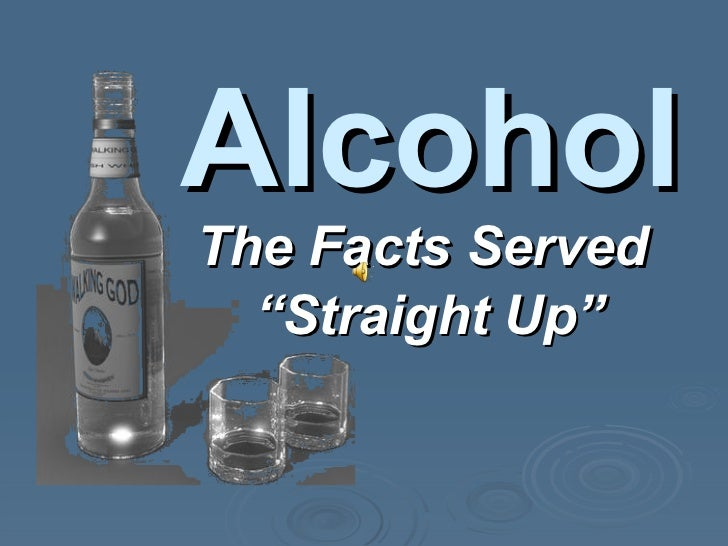 "The Facts Served "" Straight Up"" Alcohol"