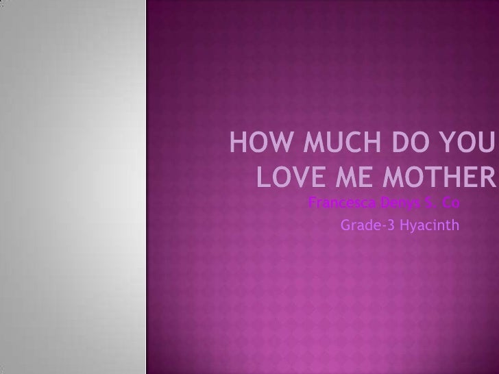 How Much Do You Love Me Mother <br />Francesca Denys S. Co<br />Grade-3 Hyacinth<br />