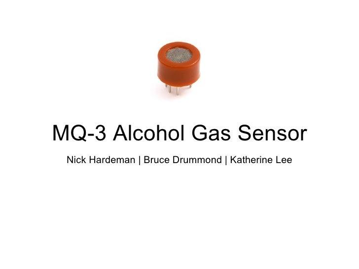 MQ-3 Alcohol Gas Sensor Nick Hardeman | Bruce Drummond | Katherine Lee