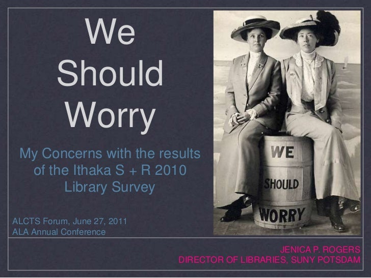 We Should Worry<br />My Concerns with the results of the Ithaka S + R 2010 Library Survey<br />ALCTS Forum, June 27, 2011<...