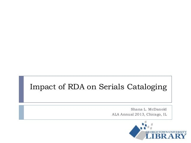 Impact of RDA on Serials Cataloging Shana L. McDanold ALA Annual 2013, Chicago, IL