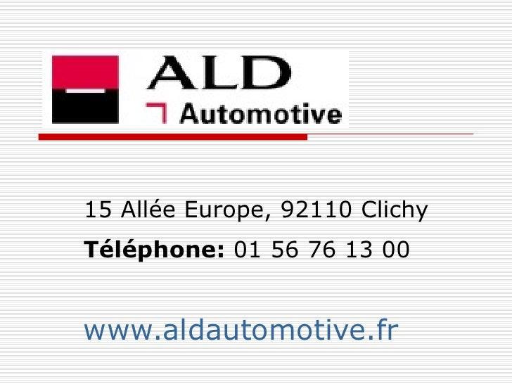 ALD AUTOMOTIVE 15 Allée Europe, 92110 Clichy  Téléphone:  01 56 76 13 00   www.aldautomotive.fr