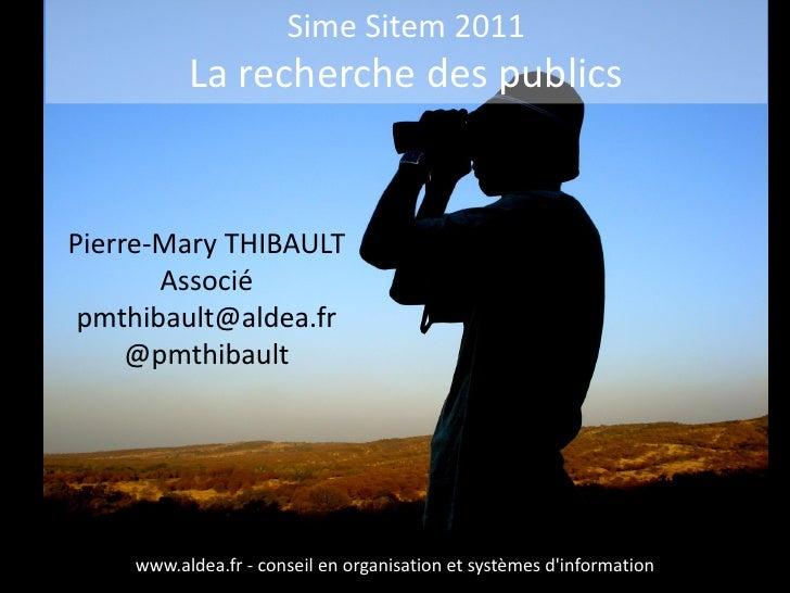 Sime Sitem 2011          La recherche des publicsPierre-Mary THIBAULT       Associé pmthibault@aldea.fr     @pmthibault   ...