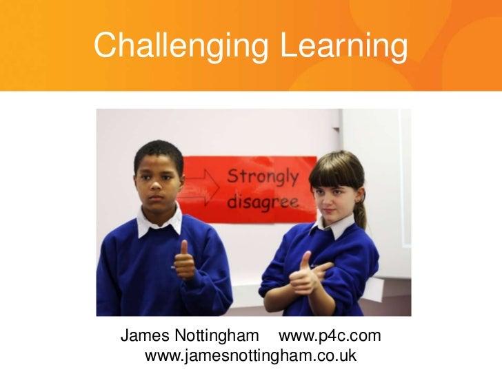 Challenging Learning<br />James Nottingham    www.p4c.com<br />www.jamesnottingham.co.uk<br />