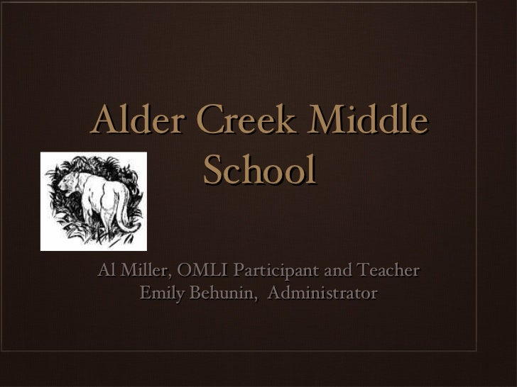 Alder Creek Middle School <ul><li>Al Miller, OMLI Participant and Teacher </li></ul><ul><li>Emily Behunin,  Administrator ...