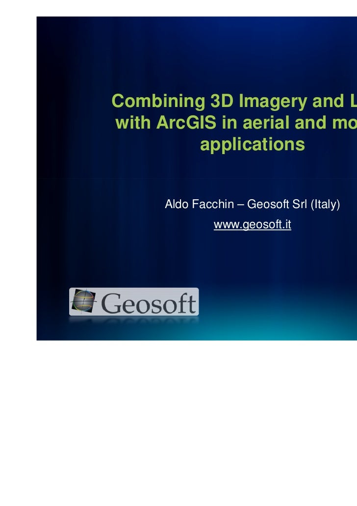 Combining 3D Imagery and Lidarwith ArcGIS in aerial and mobile         applications      Aldo Facchin – Geosoft Srl (Italy...