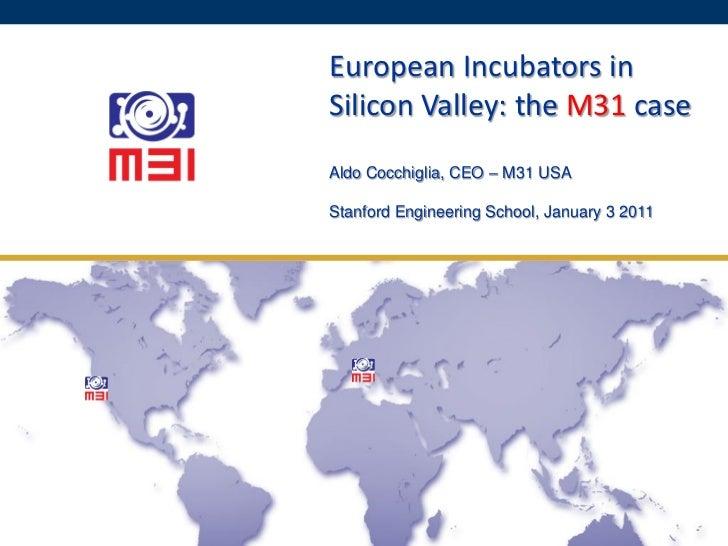 European Incubators in Silicon Valley: the M31 case Aldo Cocchiglia, CEO – M31 USA  January 3 2011