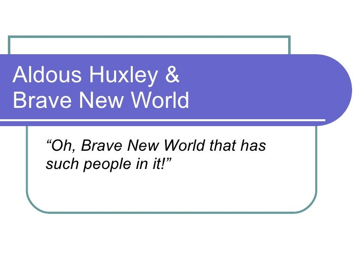 "Aldous Huxley & Brave New World "" Oh, Brave New World that has such people in it!"""