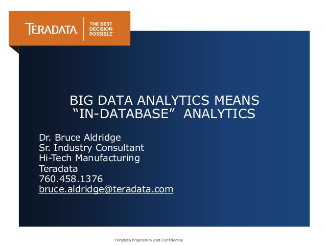 "Teradata Proprietary and Confidential BIG DATA ANALYTICS MEANS ""IN-DATABASE"" ANALYTICS Dr. Bruce Aldridge Sr. Industry Con..."