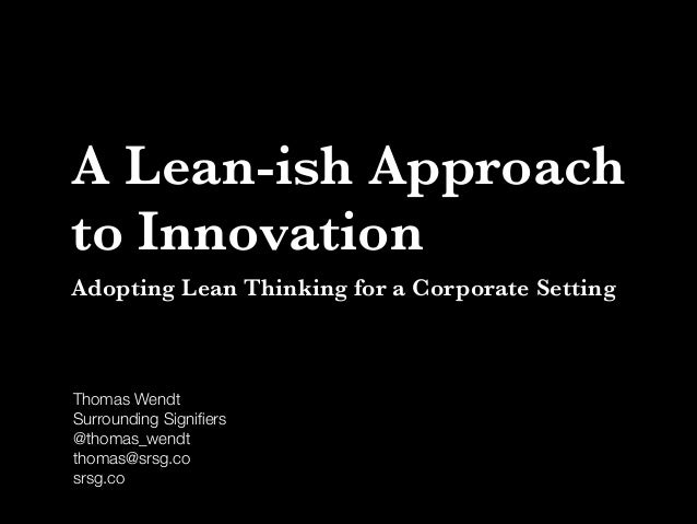 A Lean-ish Approach to Innovation Adopting Lean Thinking for a Corporate Setting  Thomas Wendt Surrounding Signifiers @thom...