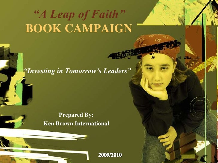 """A Leap of Faith"" Book Campaign<br /> ""Investing in Tomorrow's Leaders""<br />Prepared By:<br />Ken Brown International<br ..."