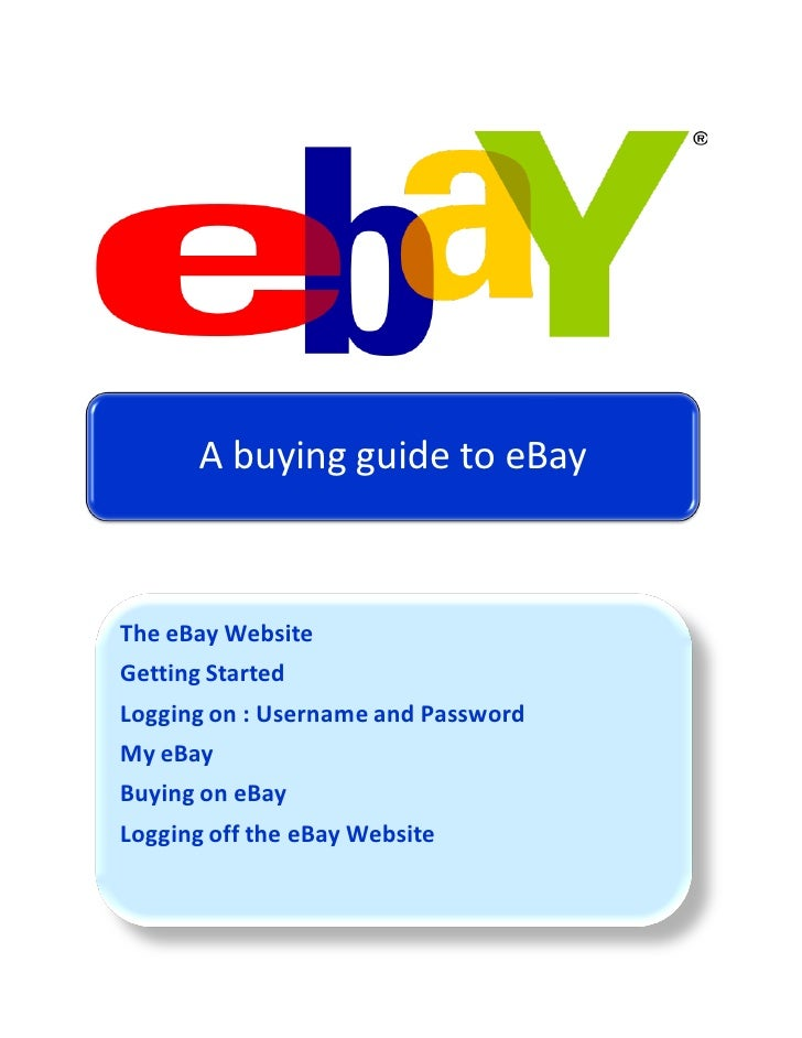 A buying guide to eBayThe eBay WebsiteGetting StartedLogging on : Username and PasswordMy eBayBuying on eBayLogging off th...