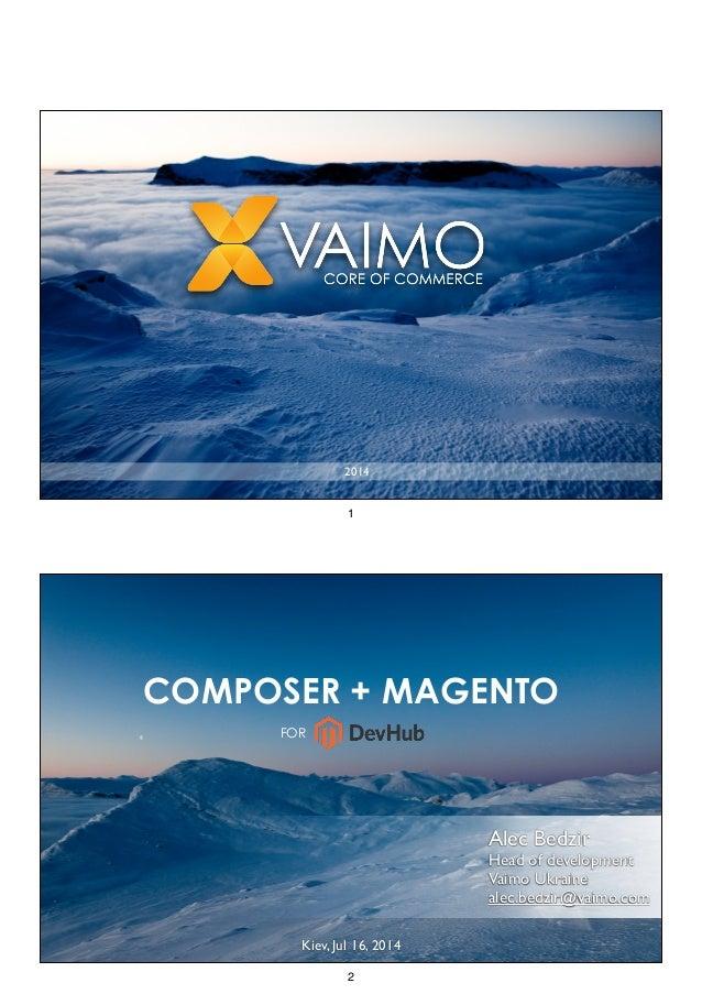 2014 1 FOR COMPOSER + MAGENTO Alec Bedzir  Head of development  Vaimo Ukraine  alec.bedzir@vaimo.com Kiev, Jul 16, 2014...