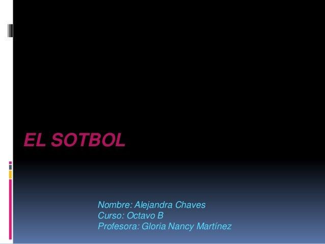 EL SOTBOL      Nombre: Alejandra Chaves      Curso: Octavo B      Profesora: Gloria Nancy Martínez