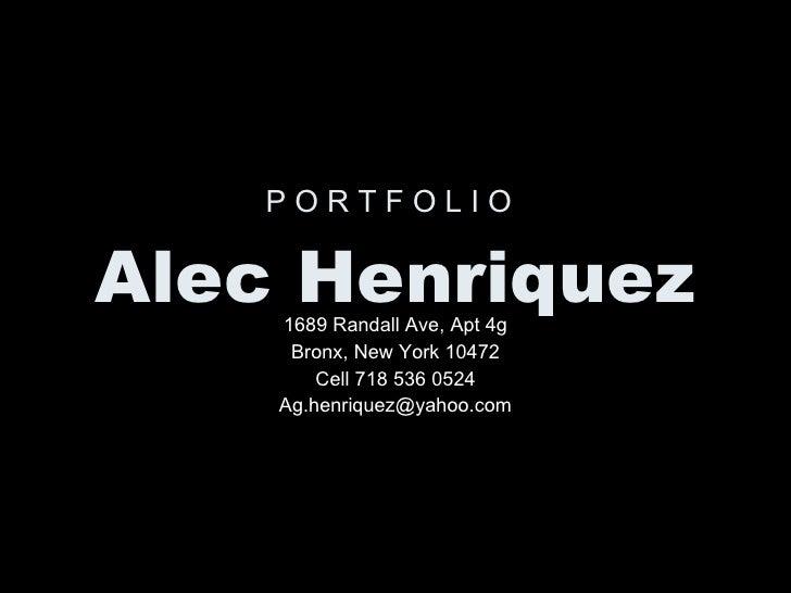P O R T F O L I O   Alec Henriquez 1689 Randall Ave, Apt 4g Bronx, New York 10472 Cell 718 536 0524 [email_address]