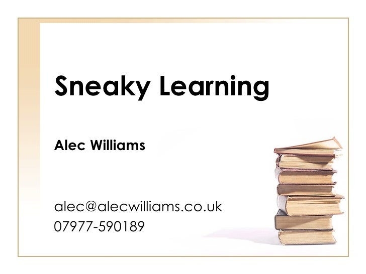 Sneaky Learning Alec Williams [email_address] 07977-590189