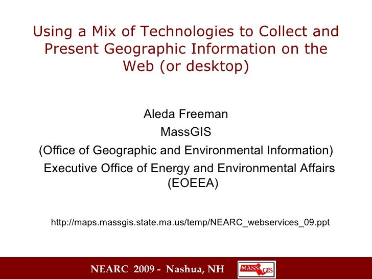 Using a Mix of Technologies to Collect and Present Geographic Information on the Web (or desktop) Aleda Freeman MassGIS (O...