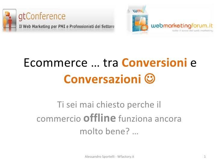 Ecommerce … tra  Conversioni  e  Conversazioni   Ti sei mai chiesto perche il commercio  offline  funziona ancora molto b...