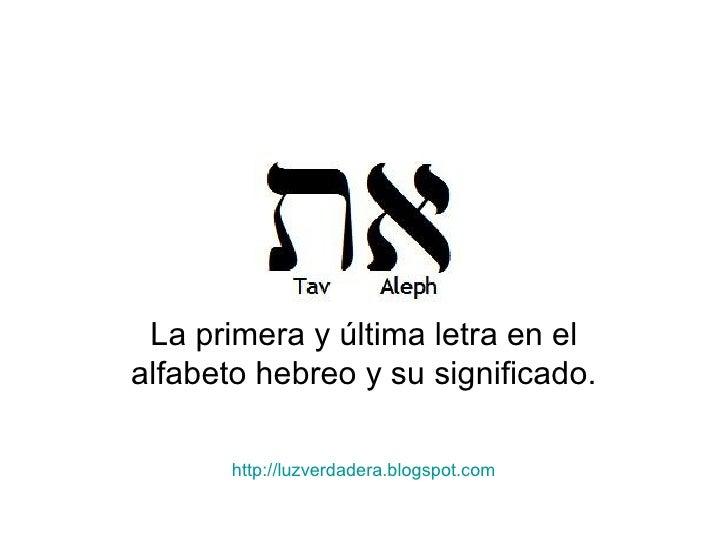 La primera y última letra en el alfabeto hebreo y su significado. http:// luzverdadera.blogspot.com