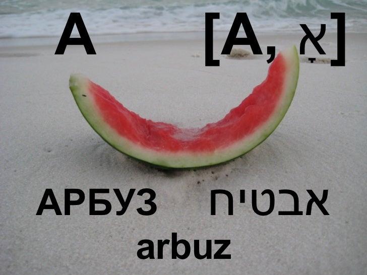 А  [A,  אָ ] АРБУЗ  אבטיח arbuz