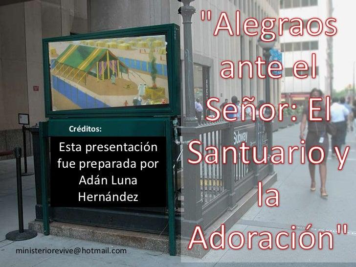 """""""Alegraos ante el Señor: El Santuario y la Adoración""""<br />Créditos:<br />Esta presentación fue preparada por Adán Luna He..."""