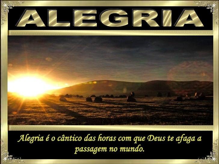 ALEGRIA Alegria é o cântico das horas com que Deus te afaga a passagem no mundo.
