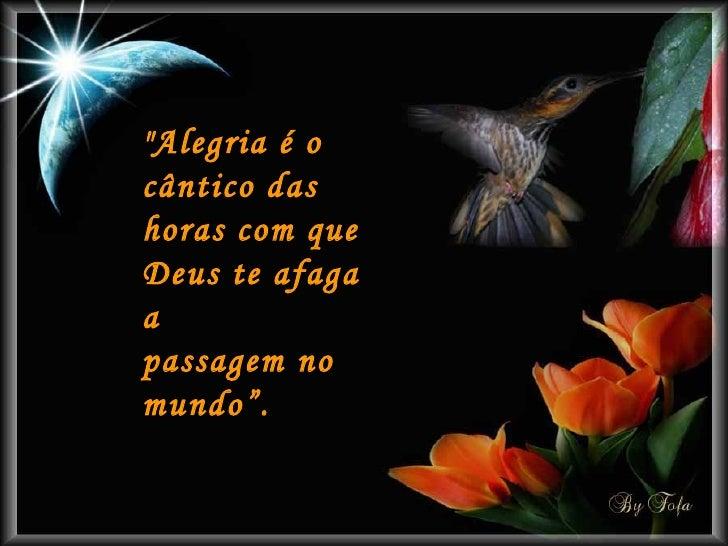 """""""Alegria é o cântico das horas com que Deus te afaga a passagem no mundo""""."""