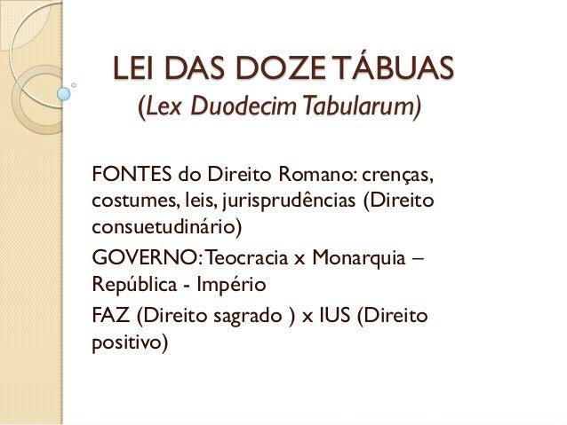 LEI DAS DOZE TÁBUAS (Lex DuodecimTabularum) FONTES do Direito Romano: crenças, costumes, leis, jurisprudências (Direito co...