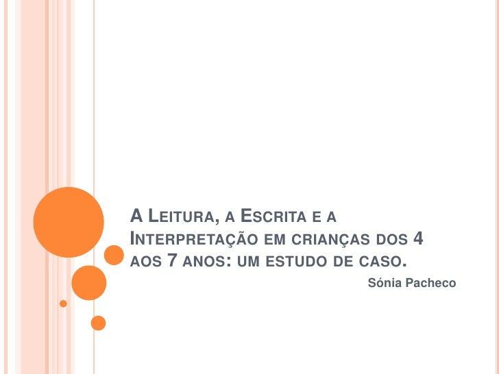 A Leitura, a Escrita e a Interpretação em crianças dos 4 aos 7 anos: um estudo de caso.<br />Sónia Pacheco<br />