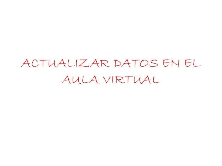ACTUALIZAR DATOS EN EL     AULA VIRTUAL