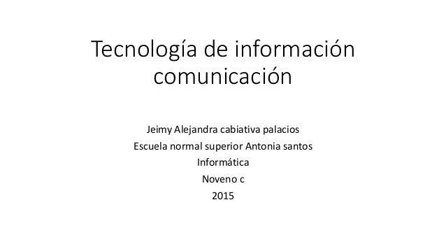 Tecnología de información comunicación Jeimy Alejandra cabiativa palacios Escuela normal superior Antonia santos Informáti...