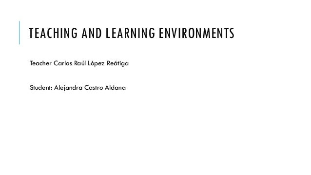 TEACHING AND LEARNING Teacher Carlos Raúl López Reátiga Student: Alejandra Castro Aldana ENVIRONMENTS