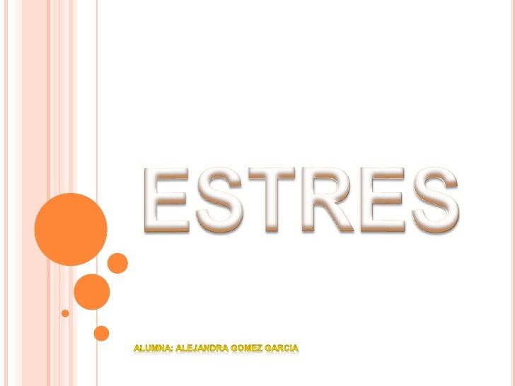 ESTRES<br />Alumna: Alejandra Gomez Garcia<br />