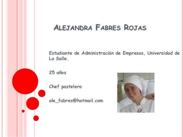 ALEJANDRA FABRES ROJAS Estudiante de Administración de Empresas, Universidad de La Salle. 25 años Chef pastelera ale_fabre...