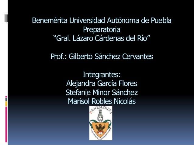 """Benemérita Universidad Autónoma de Puebla Preparatoria """"Gral. Lázaro Cárdenas del Río"""" Prof.: Gilberto Sánchez Cervantes I..."""