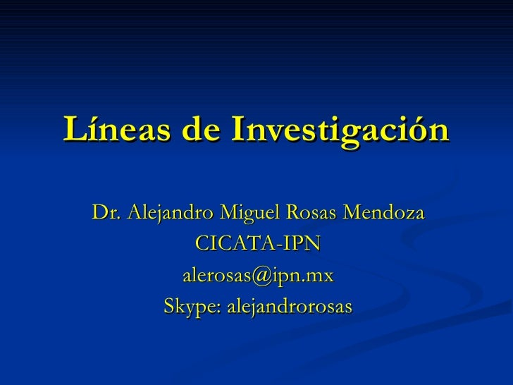 Líneas de Investigación Dr. Alejandro Miguel Rosas Mendoza CICATA-IPN [email_address] Skype: alejandrorosas