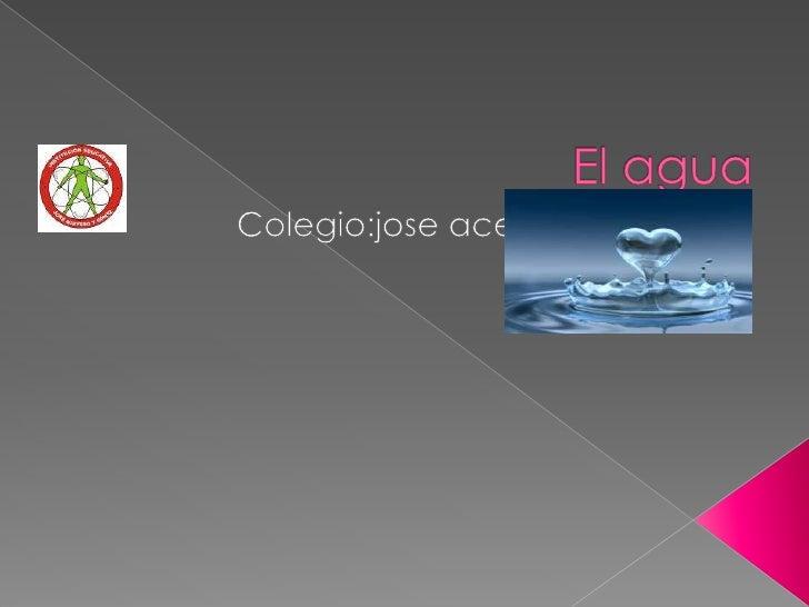 El agua <br />Colegio:joseacevedo y gomez<br />