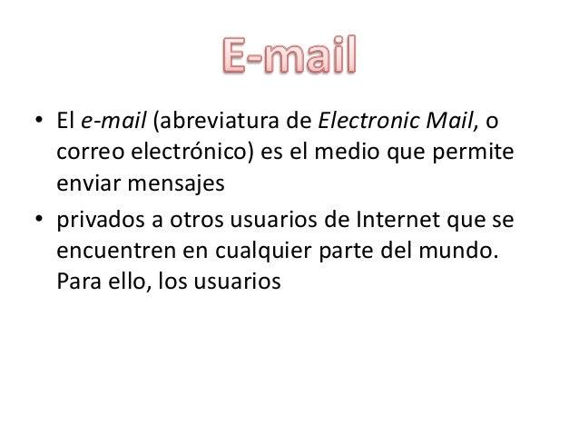 • El e-mail (abreviatura de Electronic Mail, o correo electrónico) es el medio que permite enviar mensajes • privados a ot...