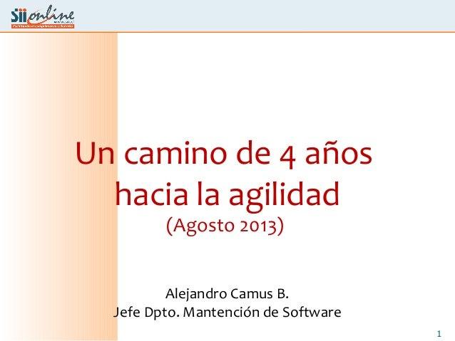 1 Un camino de 4 años hacia la agilidad (Agosto 2013) Alejandro Camus B. Jefe Dpto. Mantención de Software
