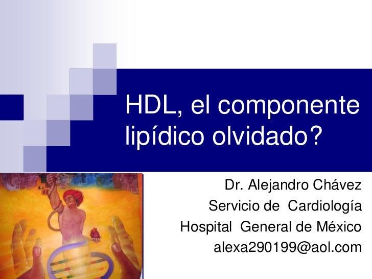 Dr. Alejandro Chávez<br />Servicio de  Cardiología<br />Hospital  General de México<br />alexa290199@aol.com<br />HDL, el ...