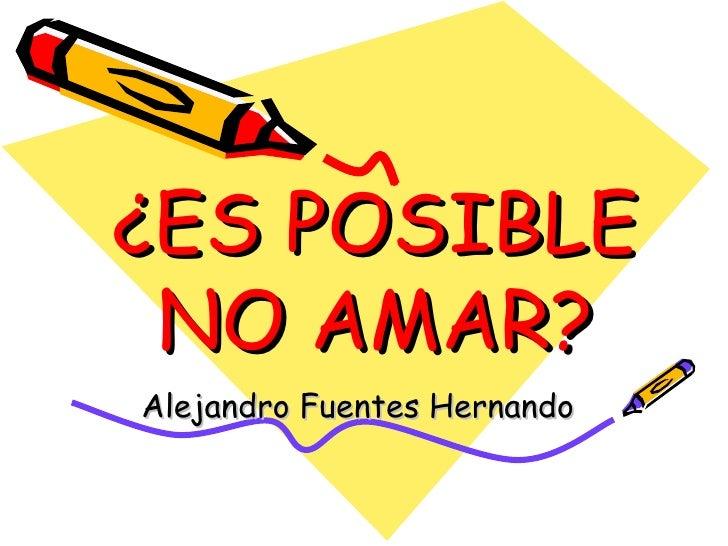 ¿ES POSIBLE NO AMAR? Alejandro Fuentes Hernando