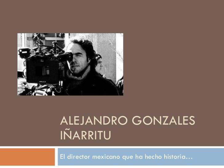 ALEJANDRO GONZALES IÑARRITU El director mexicano que ha hecho historia…