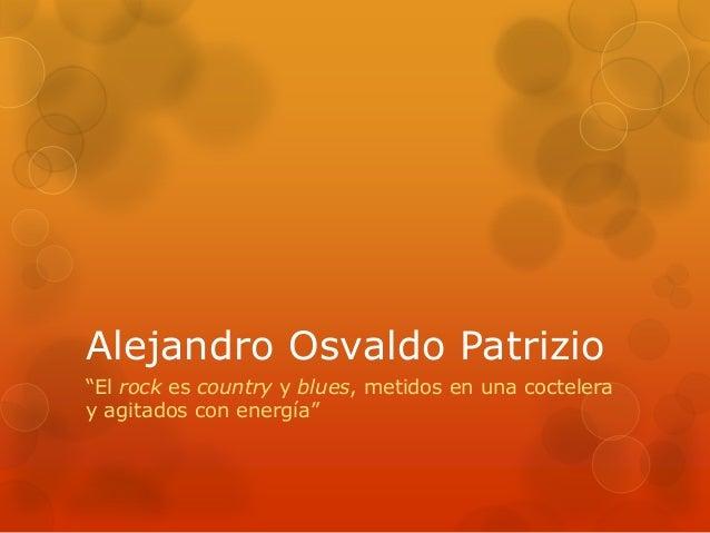"""Alejandro Osvaldo Patrizio""""El rock es country y blues, metidos en una cocteleray agitados con energía"""""""