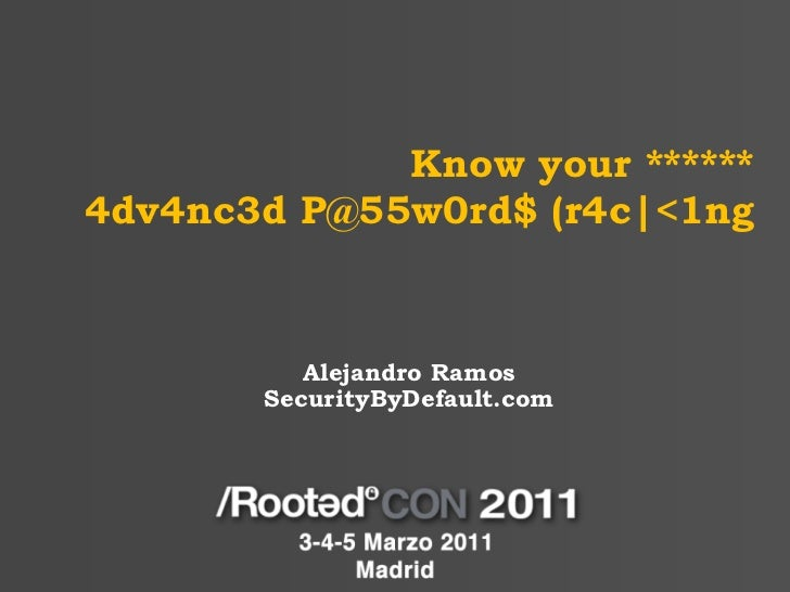 Alejandro Ramos - Know your ******: 4dv4nc3d P@55w0rd$ (r4c|<1ng [RootedCON 2011]