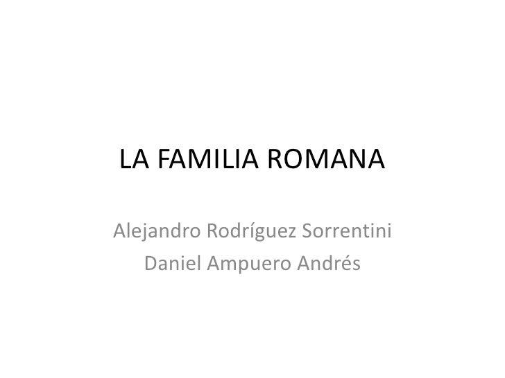 LA FAMILIA ROMANA<br />Alejandro Rodríguez Sorrentini<br />Daniel Ampuero Andrés<br />