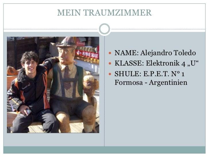 "MEIN TRAUMZIMMER         NAME: Alejandro Toledo         KLASSE: Elektronik 4 ""U""         SHULE: E.P.E.T. N° 1         F..."
