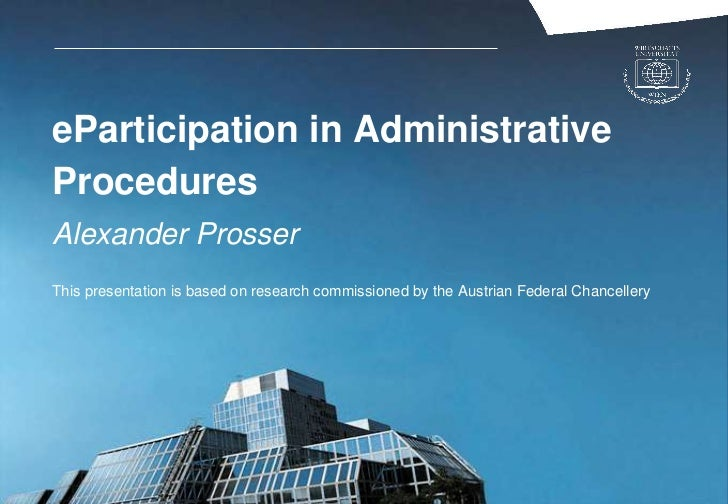 eParticipation in AdministrativeProceduresAlexander ProsserThis presentation is based on research commissioned by the Aust...