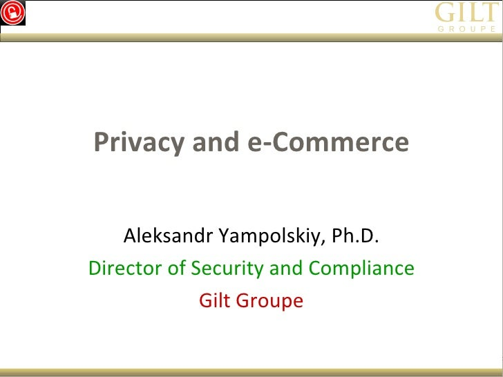 Privacy and e-Commerce Aleksandr Yampolskiy, Ph.D. Director of Security and Compliance Gilt Groupe