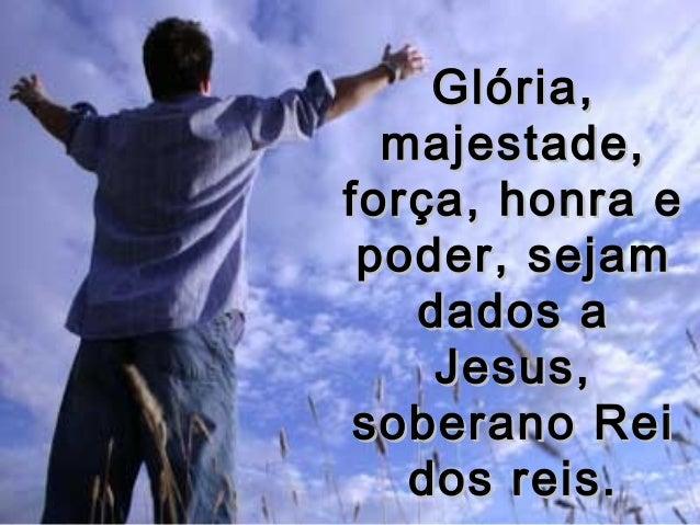 Glória,Glória, majestade,majestade, força, honra eforça, honra e poder, sejampoder, sejam dados adados a Jesus,Jesus, sobe...