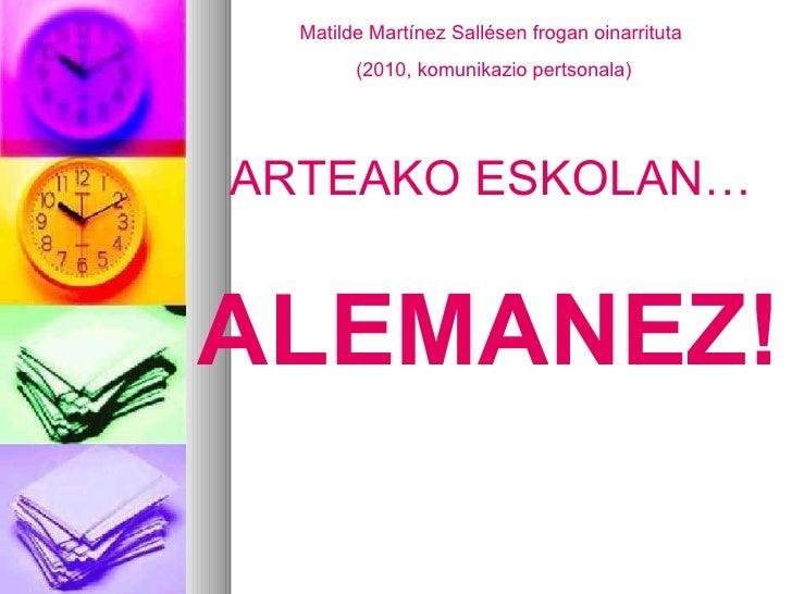 Matilde Martínez Sallésen frogan oinarrituta (2010, komunikazio pertsonala) ARTEAKO ESKOLAN… ALEMANEZ!